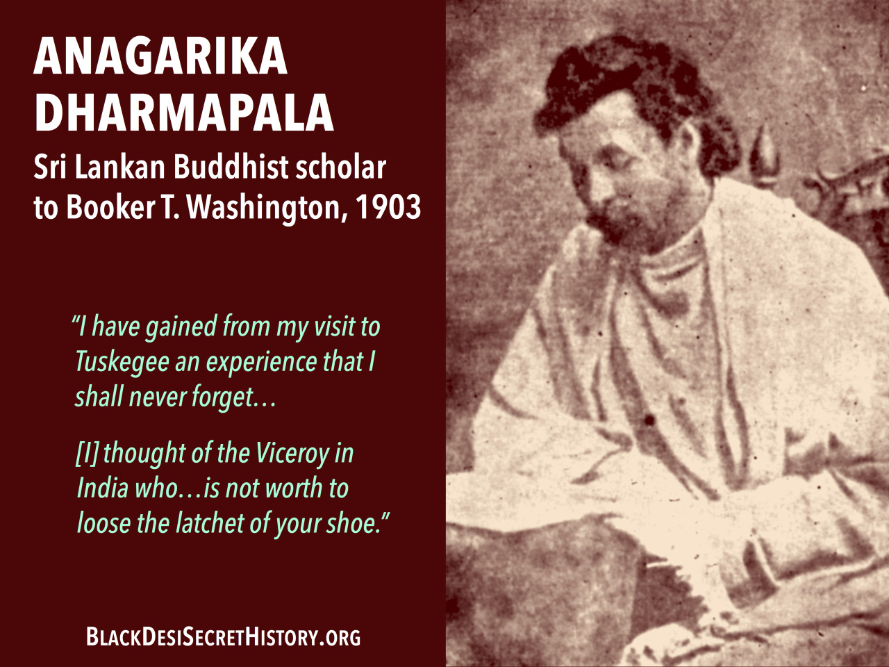 "ANAGARIKA DHARMAPALA, Sri Lankan Buddhist scholar writing to Booker T. Washington, 1903: ""I have gained from my visit to Tuskegee an experience that I shall never forget…[I] thought of the Viceroy in India who…is not worth to loose the latchet of your shoe."""