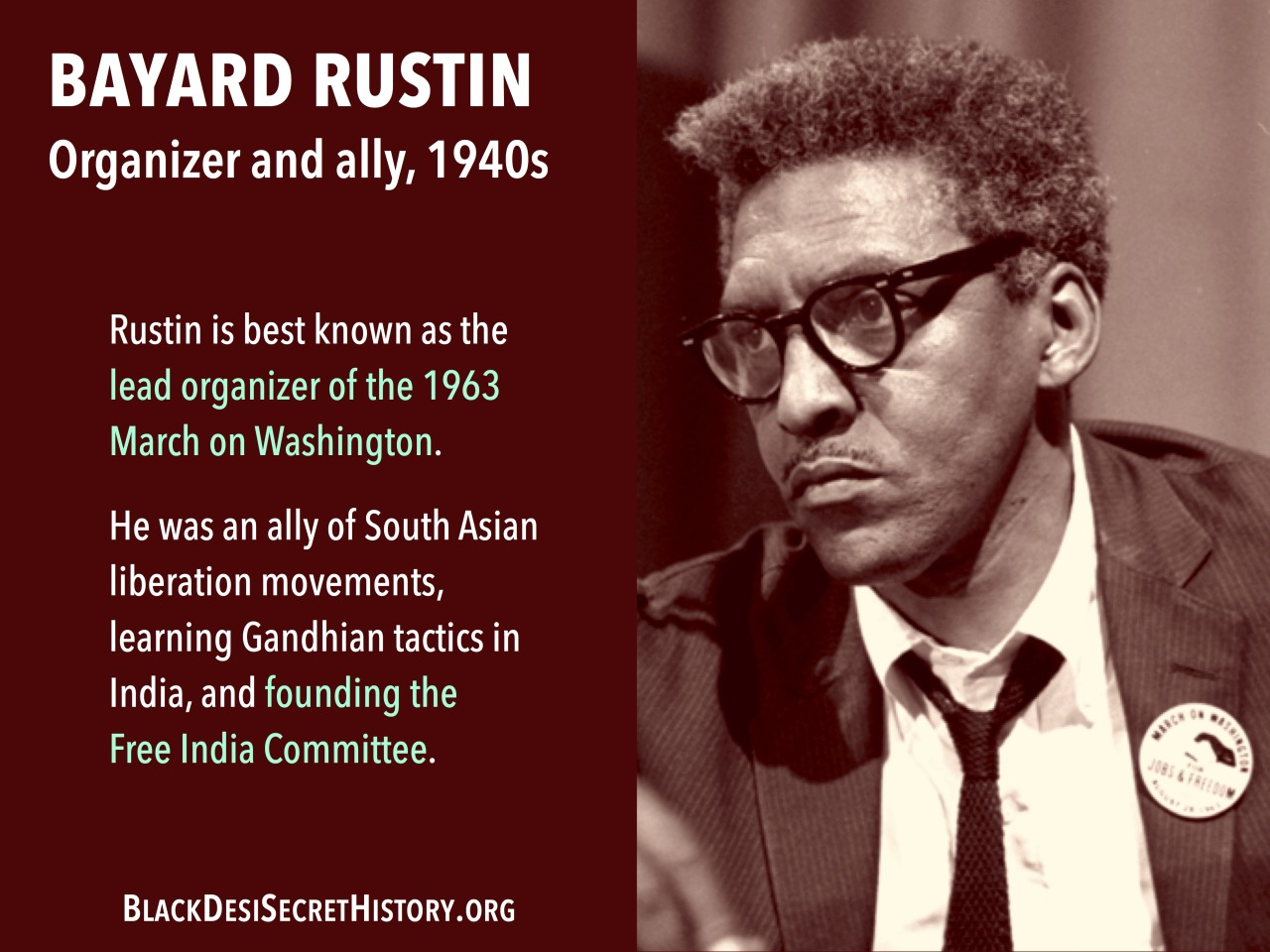 BAYARD RUSTIN, Organizer and ally, 1940s: Rustin is best known as the lead organizer of the 1963 March on Washington. He was also an ally of South Asian liberation movements, repeatedly getting arrested while protesting British colonization of India.