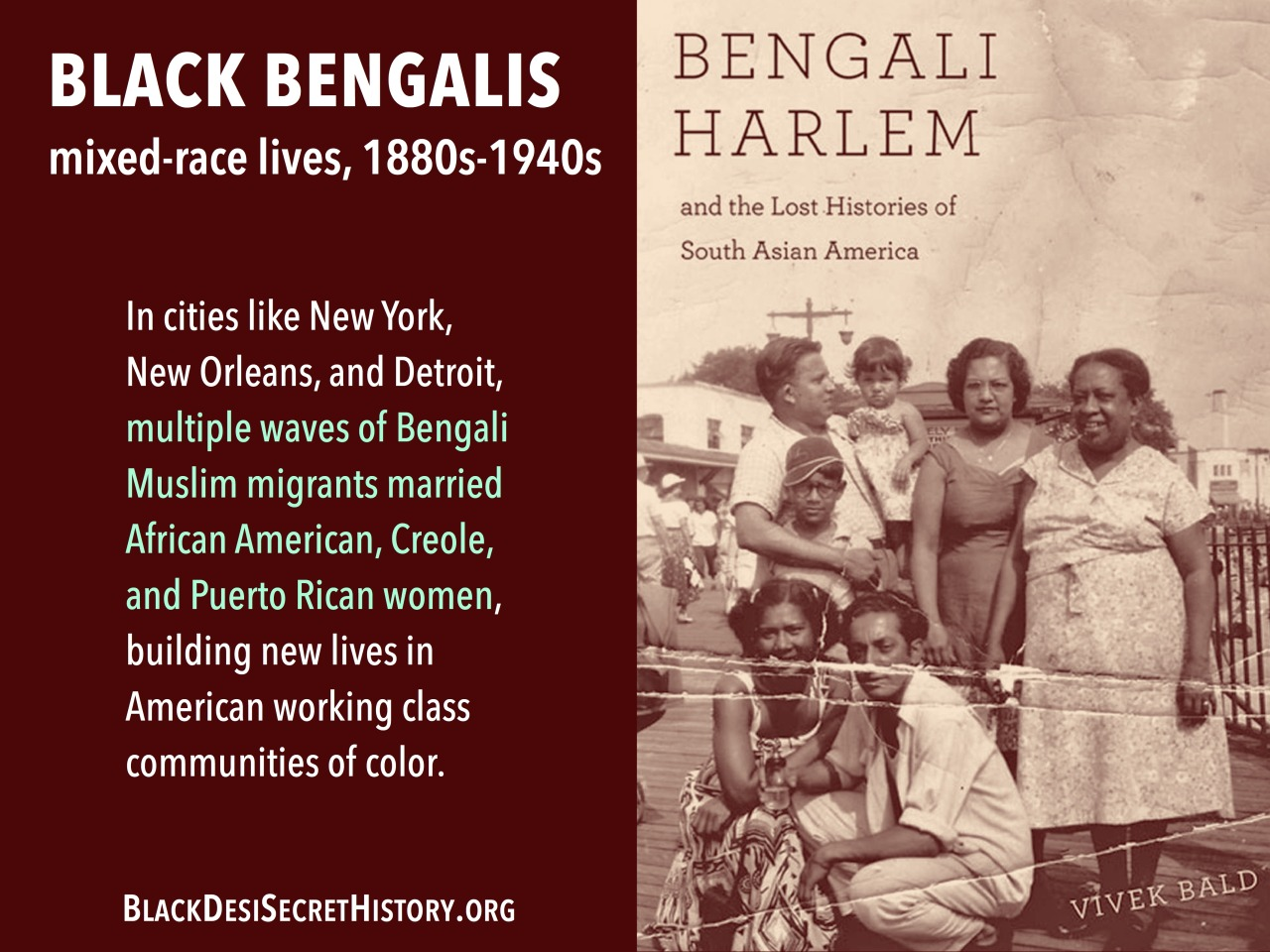 BLACK BENGALIS, mixed-race lives, 1880s-1940s: In cities like New York, New Orleans, and Detroit, multiple waves of Bengali Muslim migrants married African American, Creole, and Puerto Rican women, building new lives in American working class communities of color.