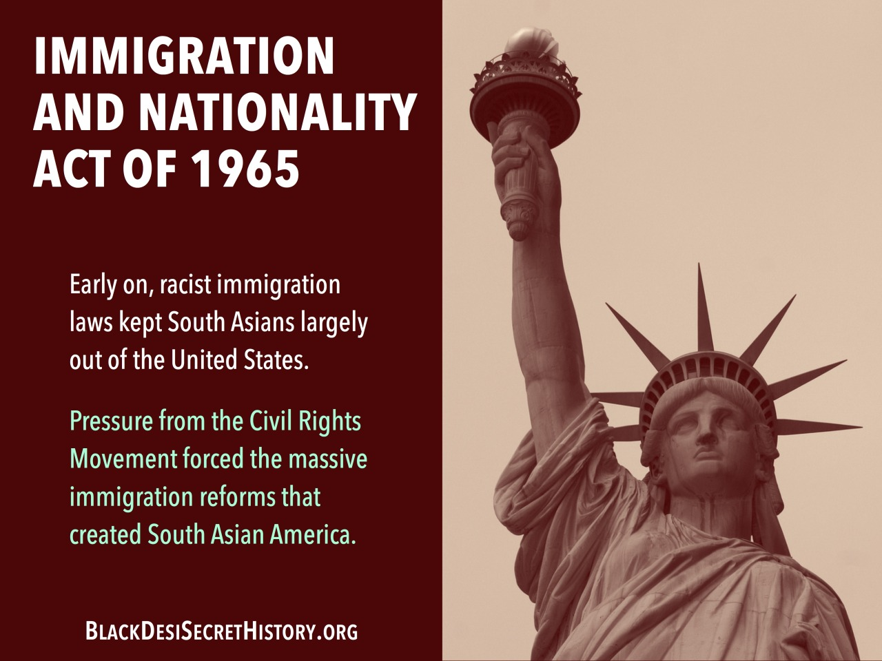 IMMIGRATION AND NATIONALITY ACT OF 1965: Early on, racist immigration laws kept South Asians largely out of the United States. Pressure from the Civil Rights Movement forced the massive immigration reforms that created South Asian America.