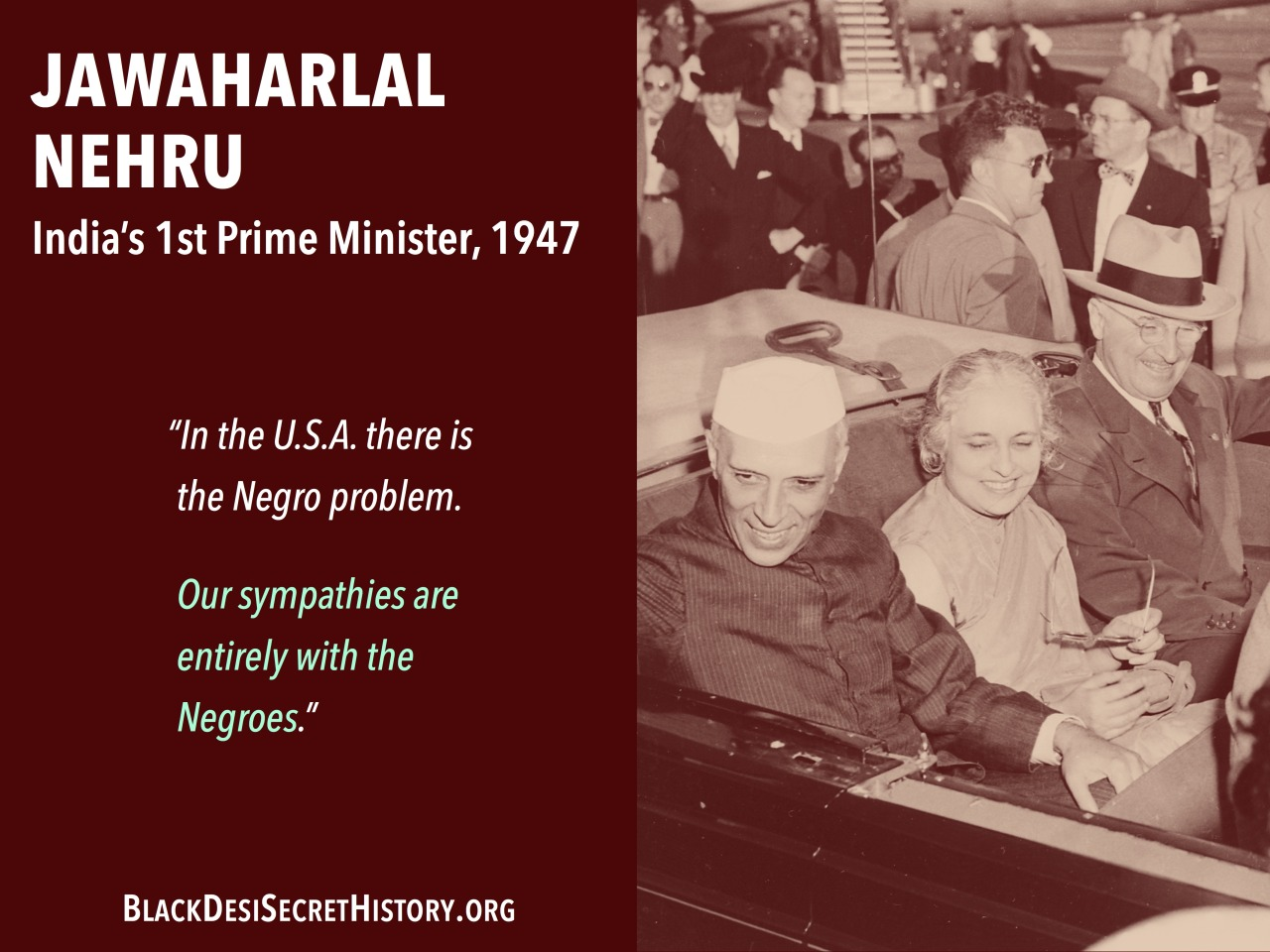 "JAWAHARLAL NEHRU, India's 1st Prime Minister, 1947: ""In the U.S.A. there is the Negro problem. Our sympathies are entirely with the Negroes."""