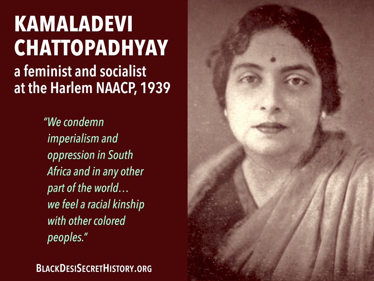 "KAMALADEVI CHATTOPADHYAY, a feminist and socialist at the Harlem NAACP, 1939: ""We condemn imperialism and oppression in South Africa and in any other part of the world…we feel a racial kinship with other colored peoples."""