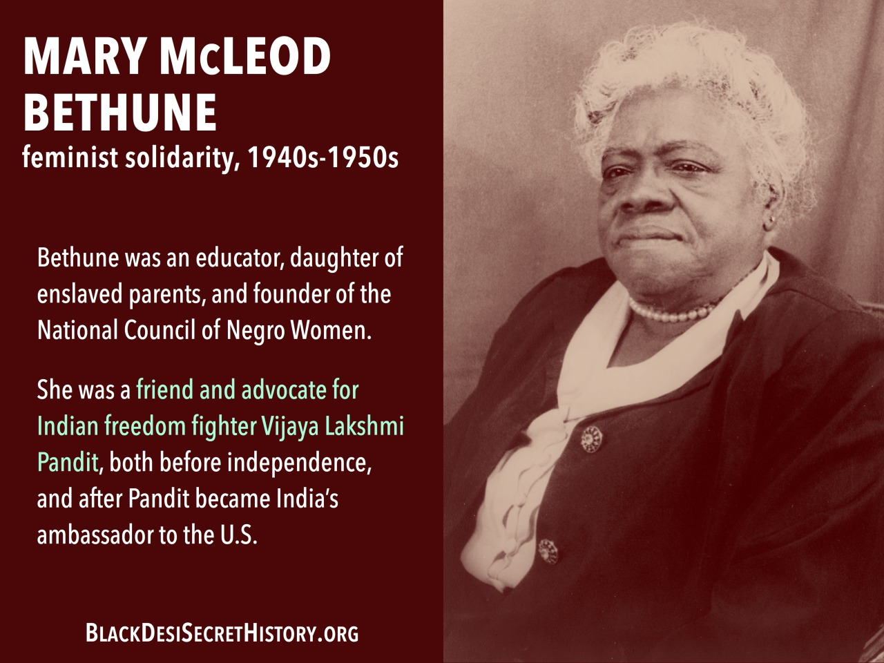 MARY McLEOD BETHUNE, feminist solidarity, 1940s-1950s: Bethune was an educator, daughter of enslaved parents, and founder of the National Council of Negro Women. She was a friend and advocate for Indian freedom fighter Vijaya Lakshmi Pandit, both before independence, and after Pandit became India's ambassador to the U.S.