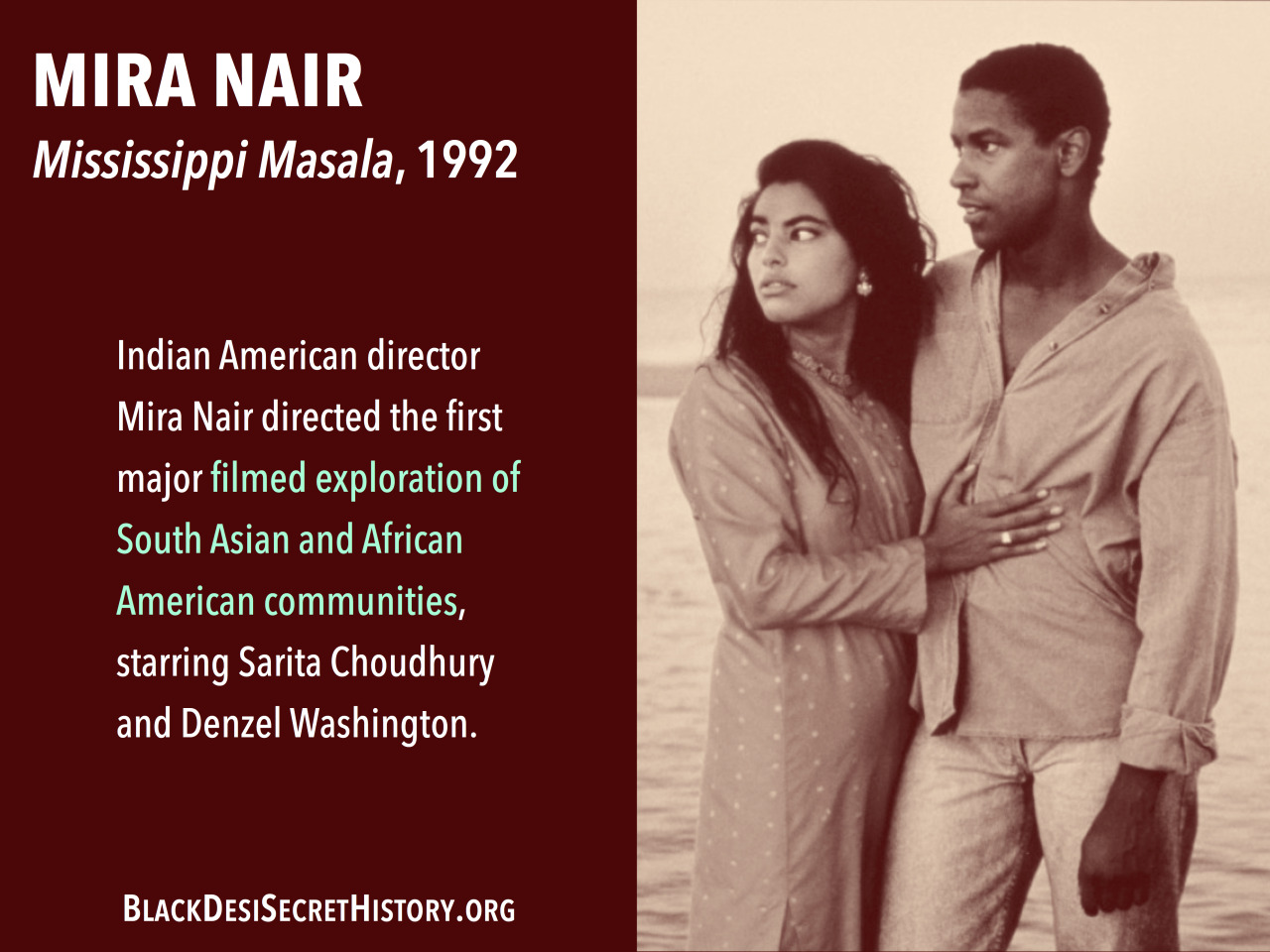 MIRA NAIR, Mississippi Masala, 1992: Indian American director Mira Nair directed the first major filmed exploration of South Asian and African American communities, starring Sarita Choudhury and Denzel Washington.