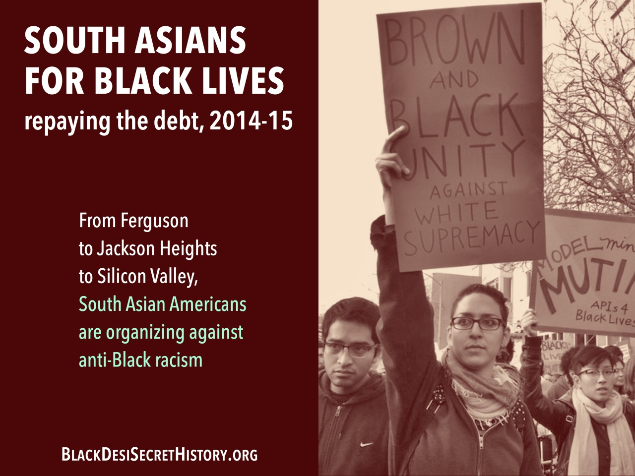 SOUTH ASIANS FOR BLACK LIVES, repaying the debt, 2014-15: From Ferguson to Jackson Heights to Silicon Valley, South Asian Americans are organizing against anti-Black racism.