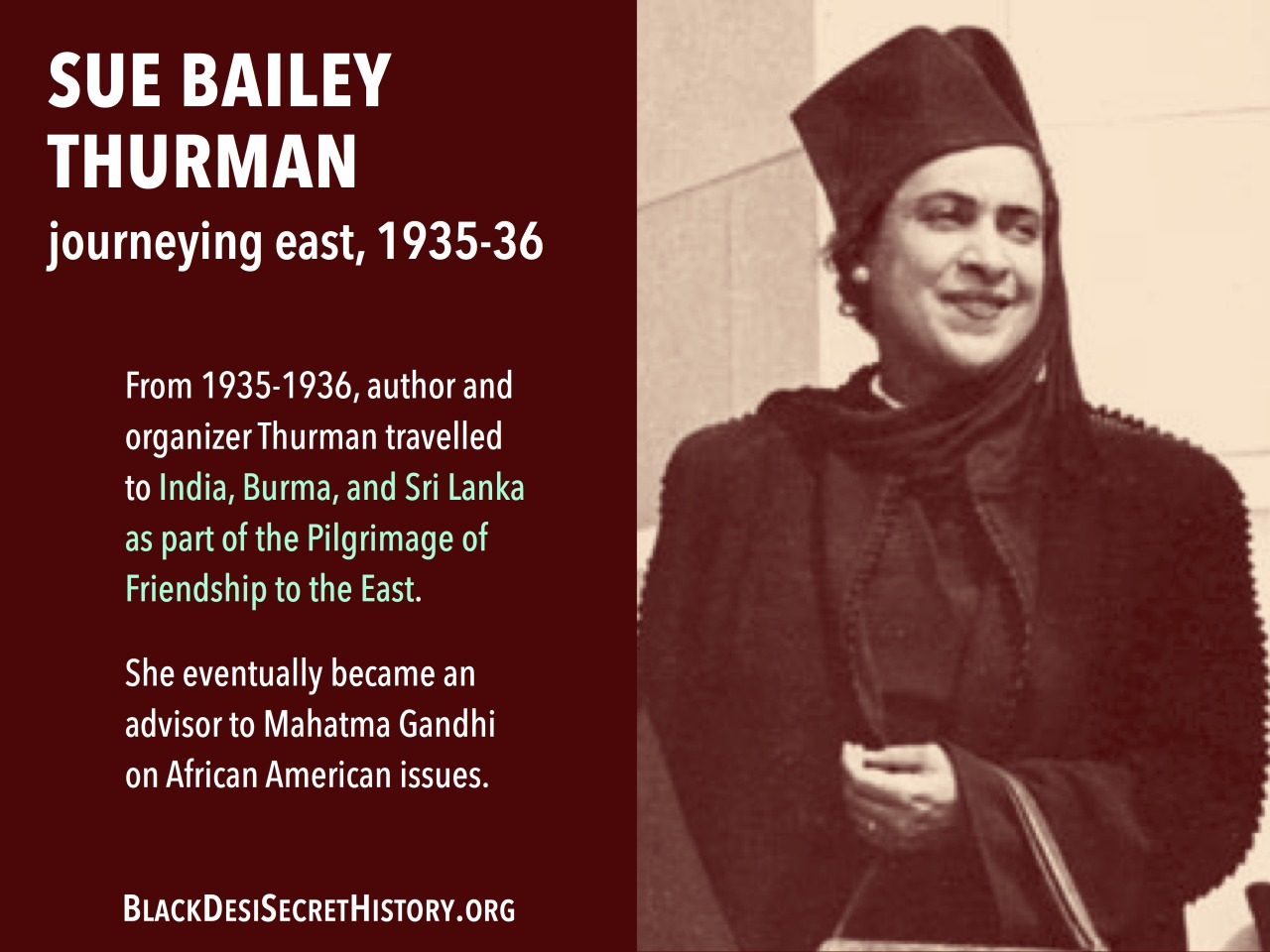 SUE BAILEY THURMAN, journeying east, 1935-36: From 1935-1936, author and organizer Thurman travelled to India, Burma, and Sri Lanka as part of the Pilgrimage of Friendship to the East. She eventually became an advisor to Mahatma Gandhi on African American issues.